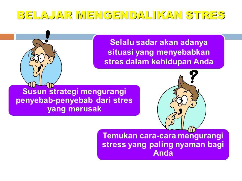 BELAJAR MENGENDALIKAN STRES Selalu sadar akan adanya situasi yang menyebabkan stres dalam kehidupan Anda Temukan cara-cara mengurangi stress yang paling nyaman bagi Anda Susun strategi mengurangi penyebab-penyebab dari stres yang merusak