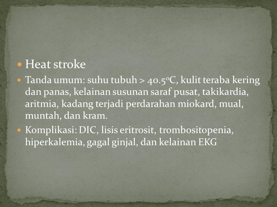 Heat stroke Tanda umum: suhu tubuh > 40.5 0 C, kulit teraba kering dan panas, kelainan susunan saraf pusat, takikardia, aritmia, kadang terjadi perdar