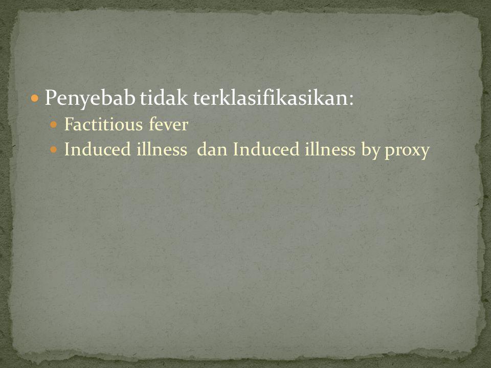 Penyebab tidak terklasifikasikan: Factitious fever Induced illness dan Induced illness by proxy