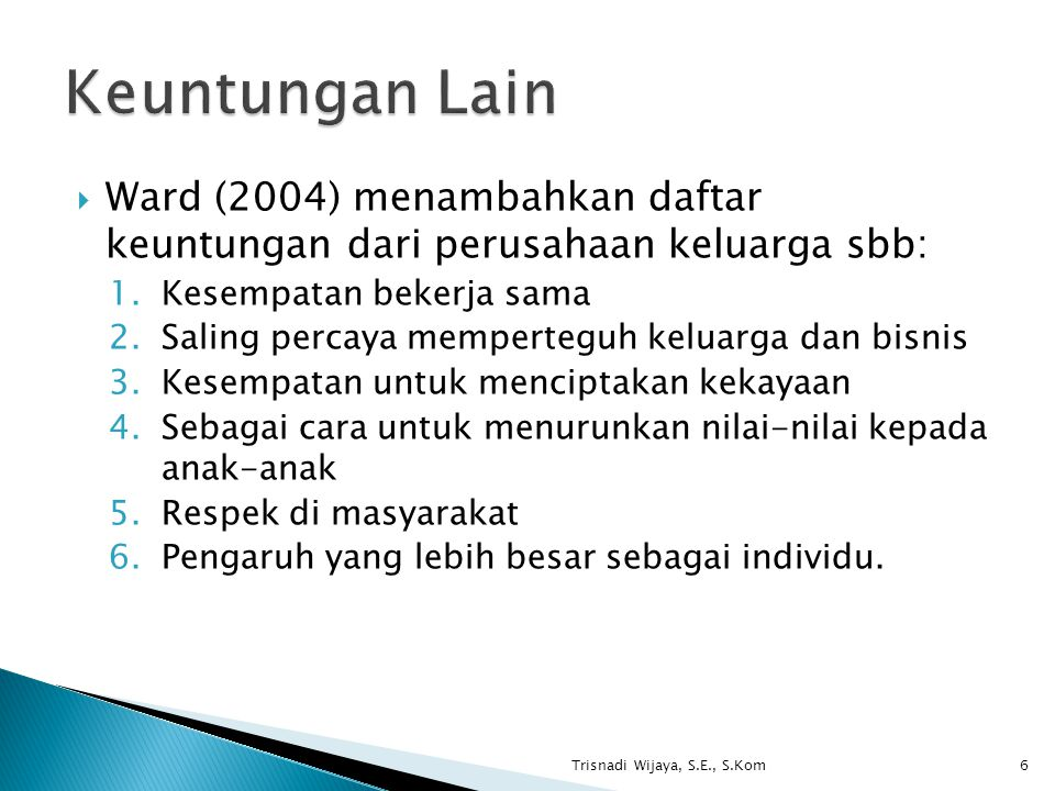  Ward (2004) menambahkan daftar keuntungan dari perusahaan keluarga sbb: 1.Kesempatan bekerja sama 2.Saling percaya memperteguh keluarga dan bisnis 3