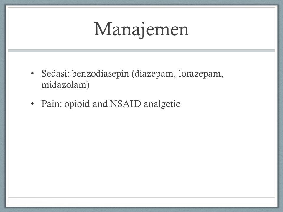 Manajemen Sedasi: benzodiasepin (diazepam, lorazepam, midazolam) Pain: opioid and NSAID analgetic