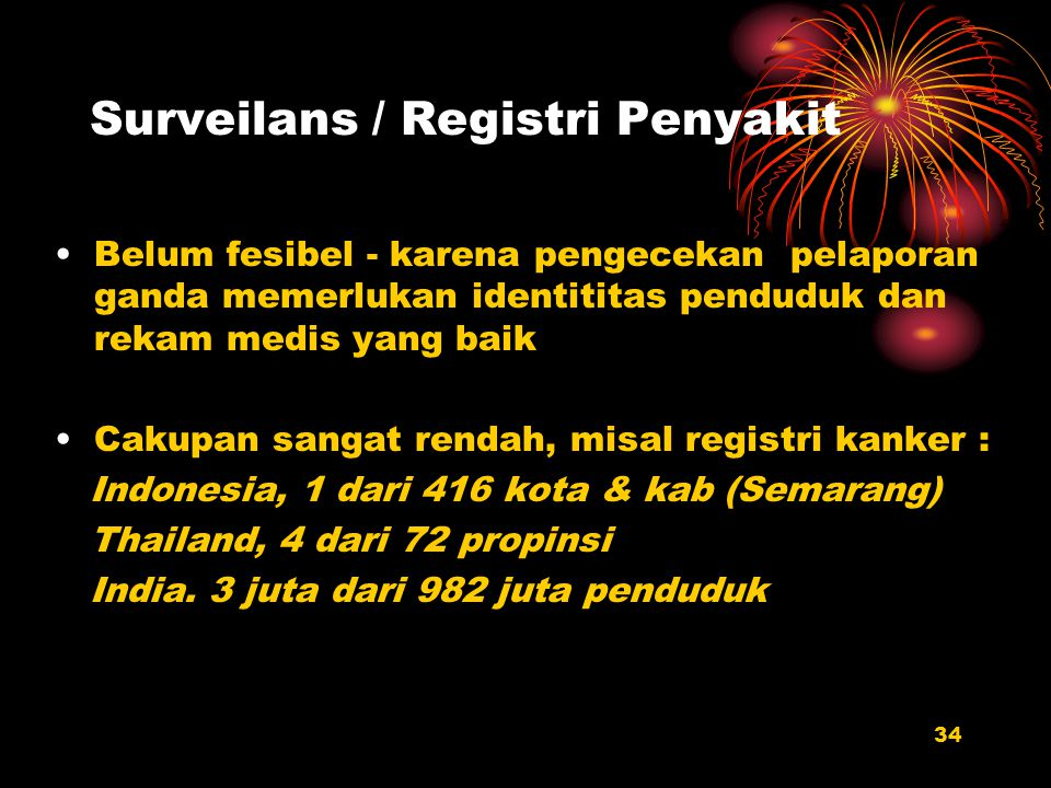 34 Surveilans / Registri Penyakit Belum fesibel - karena pengecekan pelaporan ganda memerlukan identititas penduduk dan rekam medis yang baik Cakupan