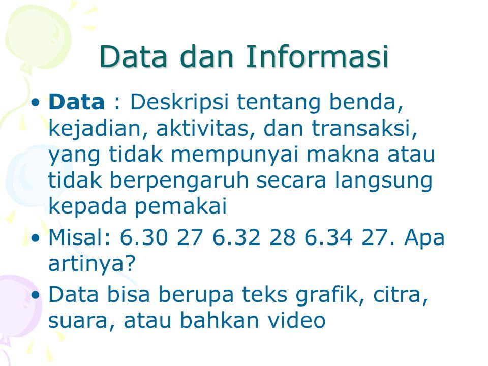 Data dan Informasi Data : Deskripsi tentang benda, kejadian, aktivitas, dan transaksi, yang tidak mempunyai makna atau tidak berpengaruh secara langsung kepada pemakai Misal: 6.30 27 6.32 28 6.34 27.