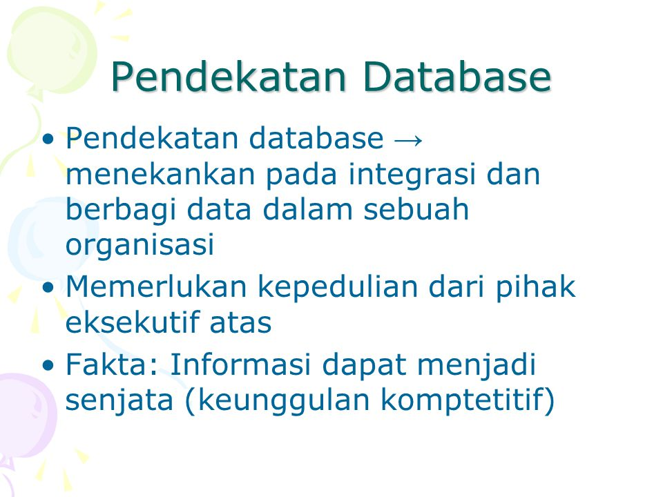 Pendekatan Database Pendekatan database → menekankan pada integrasi dan berbagi data dalam sebuah organisasi Memerlukan kepedulian dari pihak eksekuti