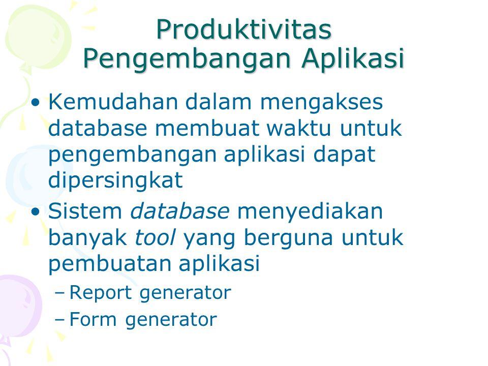 Produktivitas Pengembangan Aplikasi Kemudahan dalam mengakses database membuat waktu untuk pengembangan aplikasi dapat dipersingkat Sistem database menyediakan banyak tool yang berguna untuk pembuatan aplikasi –Report generator –Form generator