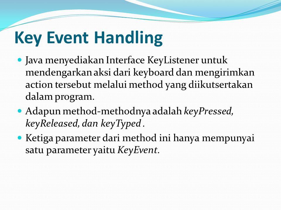 Key Event Handling Java menyediakan Interface KeyListener untuk mendengarkan aksi dari keyboard dan mengirimkan action tersebut melalui method yang di