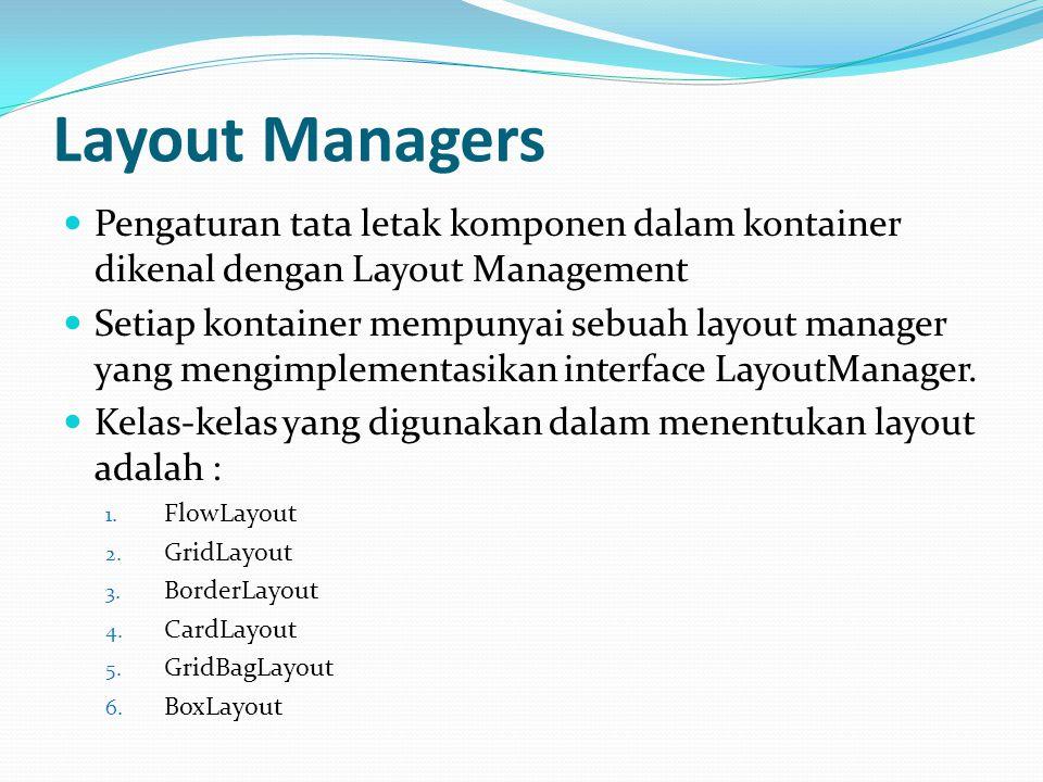 Layout Managers Pengaturan tata letak komponen dalam kontainer dikenal dengan Layout Management Setiap kontainer mempunyai sebuah layout manager yang