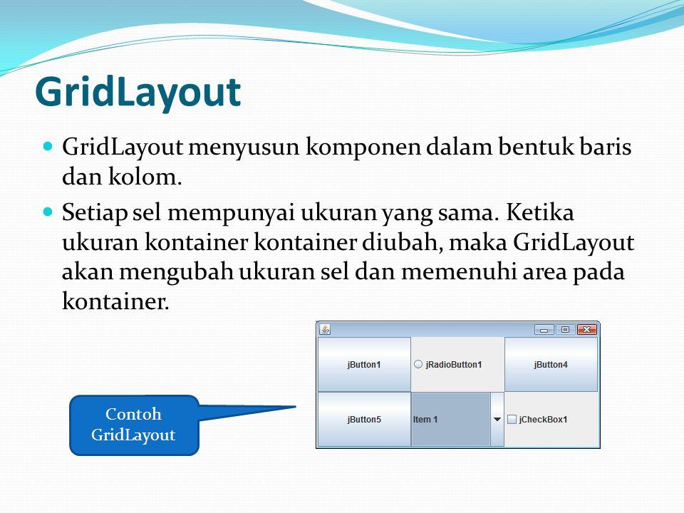 GridLayout GridLayout menyusun komponen dalam bentuk baris dan kolom. Setiap sel mempunyai ukuran yang sama. Ketika ukuran kontainer kontainer diubah,