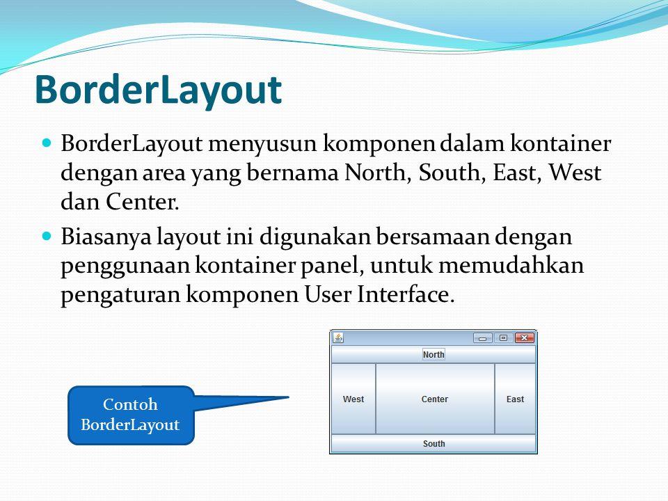 BorderLayout BorderLayout menyusun komponen dalam kontainer dengan area yang bernama North, South, East, West dan Center. Biasanya layout ini digunaka