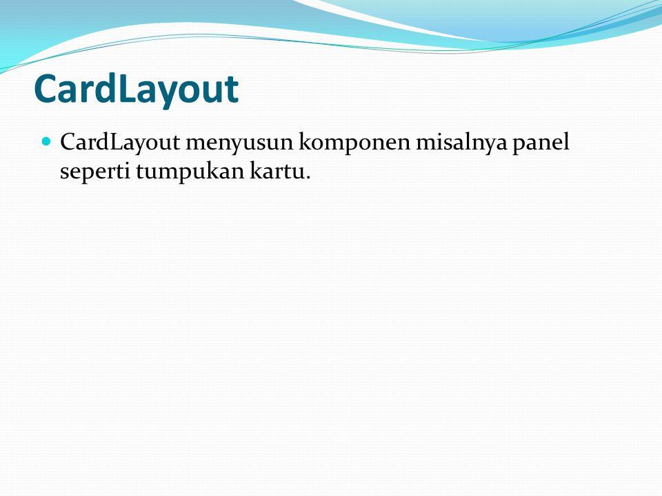 CardLayout CardLayout menyusun komponen misalnya panel seperti tumpukan kartu.
