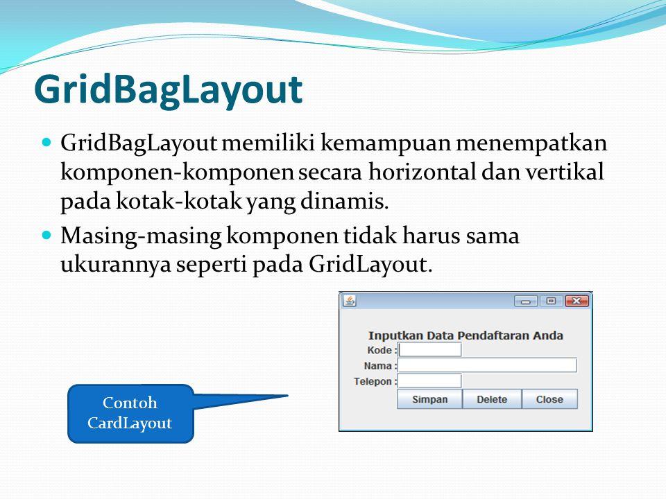GridBagLayout GridBagLayout memiliki kemampuan menempatkan komponen-komponen secara horizontal dan vertikal pada kotak-kotak yang dinamis. Masing-masi