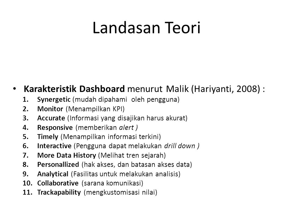 Landasan Teori Karakteristik Dashboard menurut Malik (Hariyanti, 2008) : 1.Synergetic (mudah dipahami oleh pengguna) 2.Monitor (Menampilkan KPI) 3.Acc