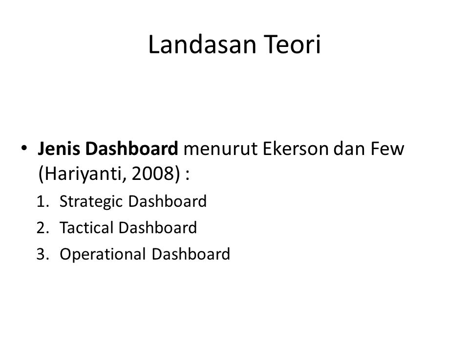 Landasan Teori Jenis Dashboard menurut Ekerson dan Few (Hariyanti, 2008) : 1.Strategic Dashboard 2.Tactical Dashboard 3.Operational Dashboard
