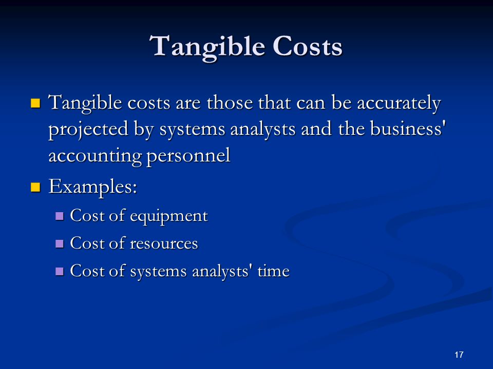 17 Tangible Costs Tangible costs are those that can be accurately projected by systems analysts and the business' accounting personnel Tangible costs