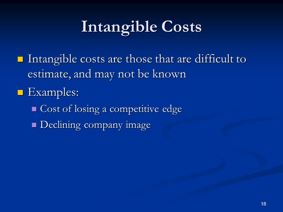 18 Intangible Costs Intangible costs are those that are difficult to estimate, and may not be known Intangible costs are those that are difficult to estimate, and may not be known Examples: Examples: Cost of losing a competitive edge Cost of losing a competitive edge Declining company image Declining company image