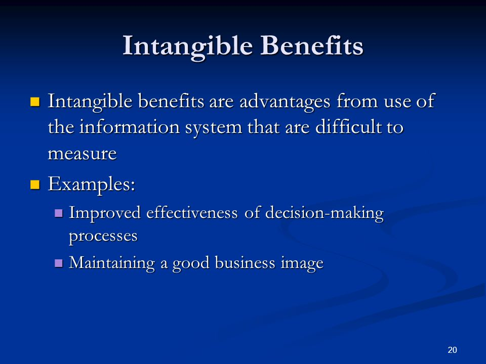 20 Intangible Benefits Intangible benefits are advantages from use of the information system that are difficult to measure Intangible benefits are adv