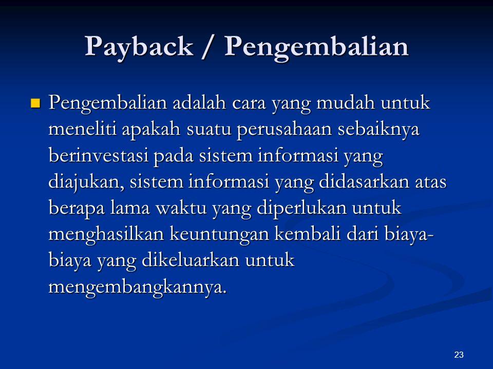 23 Payback / Pengembalian Pengembalian adalah cara yang mudah untuk meneliti apakah suatu perusahaan sebaiknya berinvestasi pada sistem informasi yang diajukan, sistem informasi yang didasarkan atas berapa lama waktu yang diperlukan untuk menghasilkan keuntungan kembali dari biaya- biaya yang dikeluarkan untuk mengembangkannya.