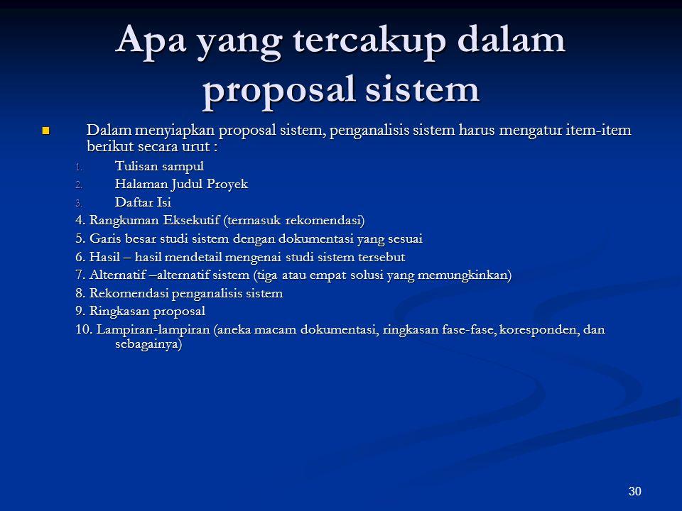 30 Apa yang tercakup dalam proposal sistem Dalam menyiapkan proposal sistem, penganalisis sistem harus mengatur item-item berikut secara urut : Dalam menyiapkan proposal sistem, penganalisis sistem harus mengatur item-item berikut secara urut : 1.
