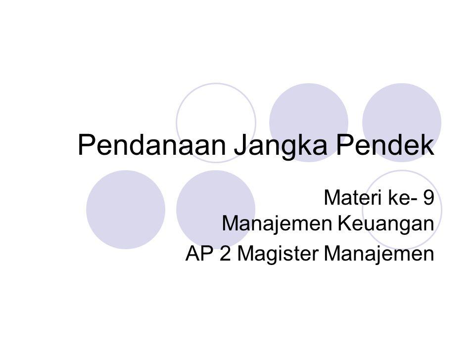 Pendanaan Jangka Pendek Materi ke- 9 Manajemen Keuangan AP 2 Magister Manajemen