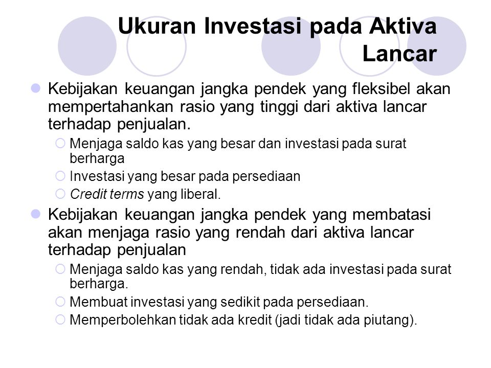 Ukuran Investasi pada Aktiva Lancar Kebijakan keuangan jangka pendek yang fleksibel akan mempertahankan rasio yang tinggi dari aktiva lancar terhadap