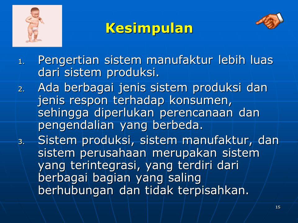 15 Kesimpulan 1. Pengertian sistem manufaktur lebih luas dari sistem produksi. 2. Ada berbagai jenis sistem produksi dan jenis respon terhadap konsume