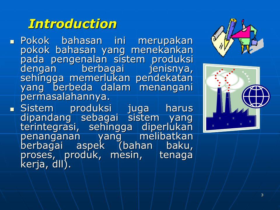 3 Introduction Pokok bahasan ini merupakan pokok bahasan yang menekankan pada pengenalan sistem produksi dengan berbagai jenisnya, sehingga memerlukan