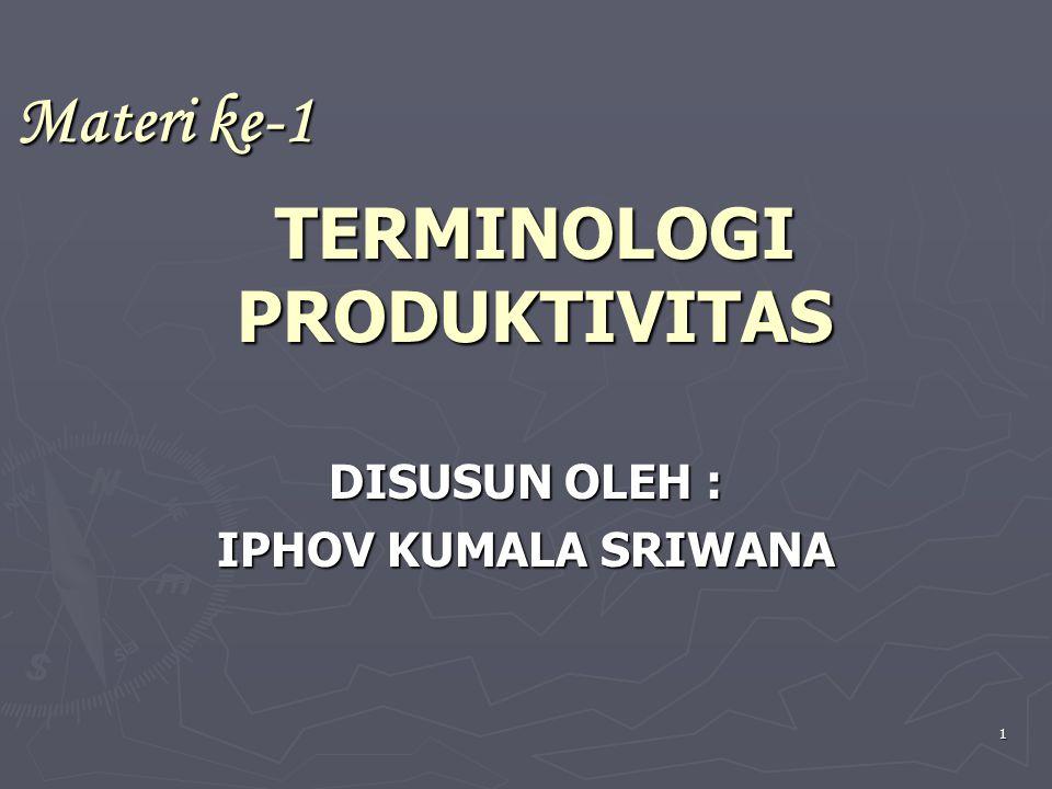 1 TERMINOLOGI PRODUKTIVITAS DISUSUN OLEH : IPHOV KUMALA SRIWANA Materi ke-1