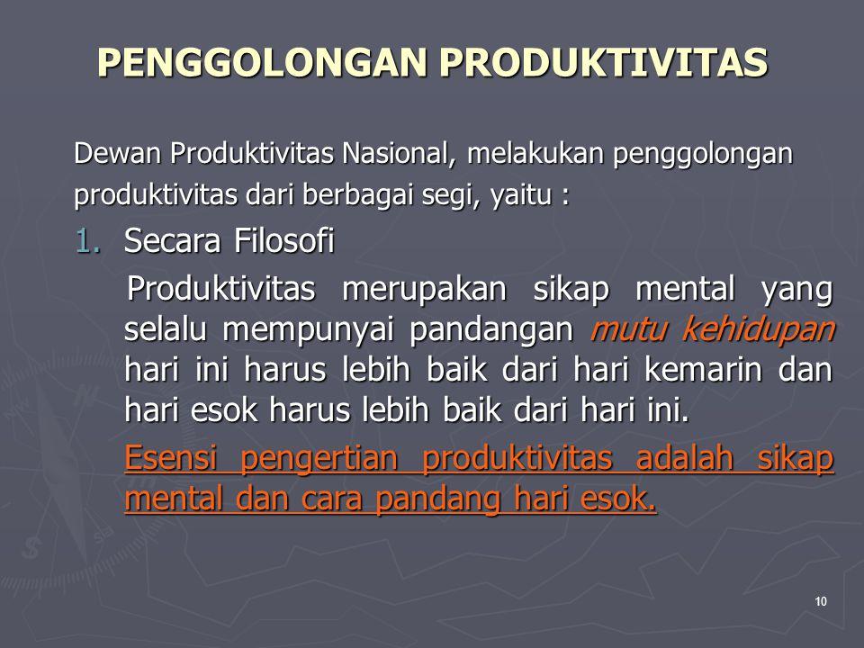 10 PENGGOLONGAN PRODUKTIVITAS Dewan Produktivitas Nasional, melakukan penggolongan produktivitas dari berbagai segi, yaitu : 1.Secara Filosofi Produktivitas merupakan sikap mental yang selalu mempunyai pandangan mutu kehidupan hari ini harus lebih baik dari hari kemarin dan hari esok harus lebih baik dari hari ini.