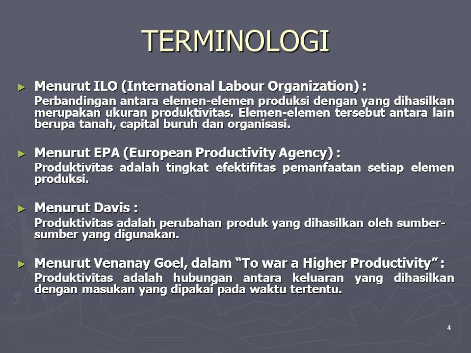 4 TERMINOLOGI ► Menurut ILO (International Labour Organization) : Perbandingan antara elemen-elemen produksi dengan yang dihasilkan merupakan ukuran produktivitas.