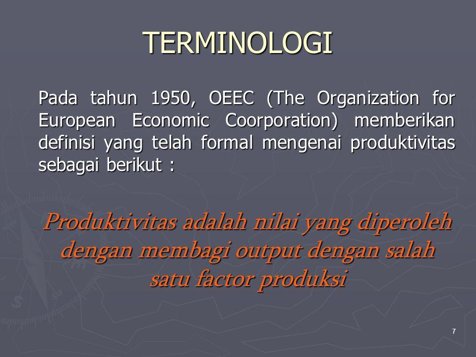 7 TERMINOLOGI Pada tahun 1950, OEEC (The Organization for European Economic Coorporation) memberikan definisi yang telah formal mengenai produktivitas sebagai berikut : Produktivitas adalah nilai yang diperoleh dengan membagi output dengan salah satu factor produksi Produktivitas adalah nilai yang diperoleh dengan membagi output dengan salah satu factor produksi