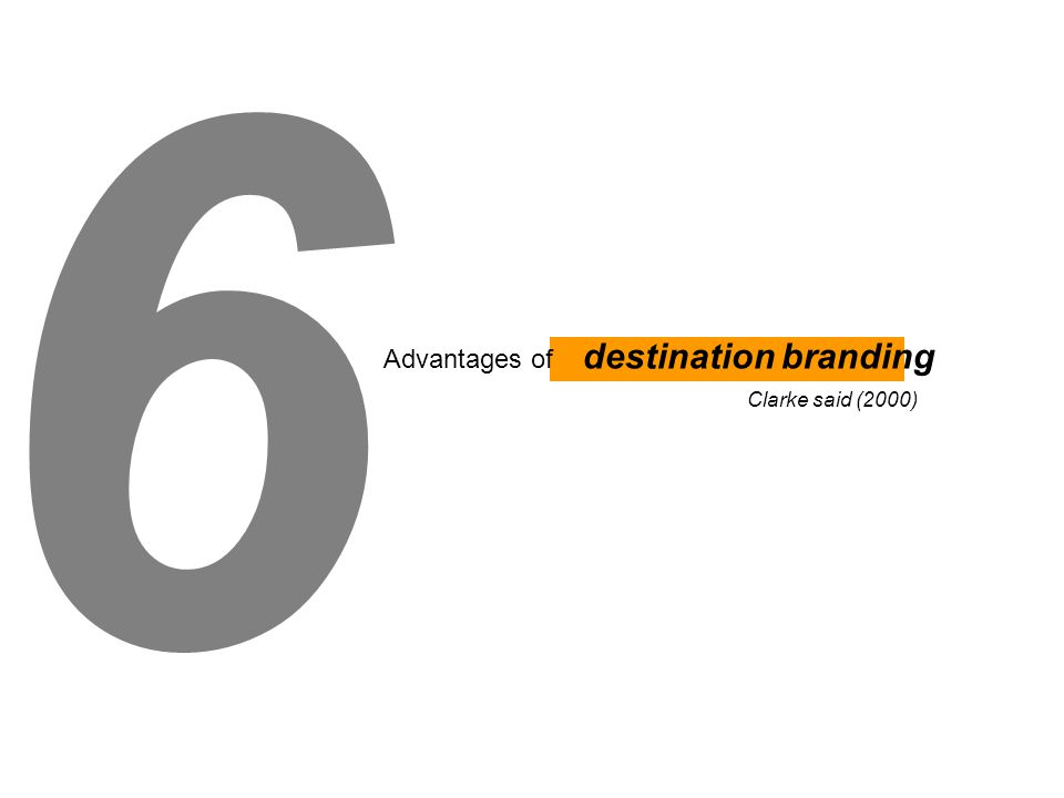 6 Advantages of destination branding Clarke said (2000)