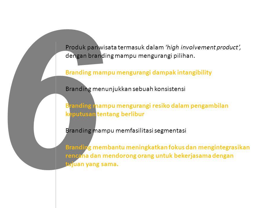 6 Produk pariwisata termasuk dalam 'high involvement product', dengan branding mampu mengurangi pilihan.