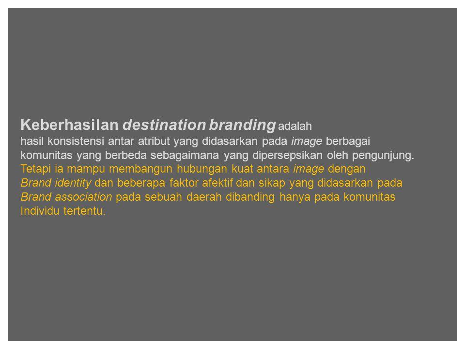 Keberhasilan destination branding adalah hasil konsistensi antar atribut yang didasarkan pada image berbagai komunitas yang berbeda sebagaimana yang dipersepsikan oleh pengunjung.