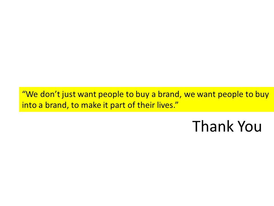 We don't just want people to buy a brand, we want people to buy into a brand, to make it part of their lives. Thank You
