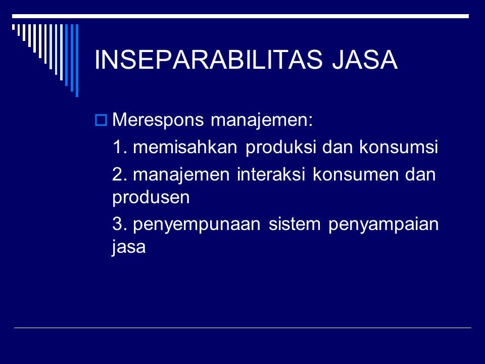 INSEPARABILITAS JASA  Merespons manajemen: 1. memisahkan produksi dan konsumsi 2. manajemen interaksi konsumen dan produsen 3. penyempunaan sistem pe