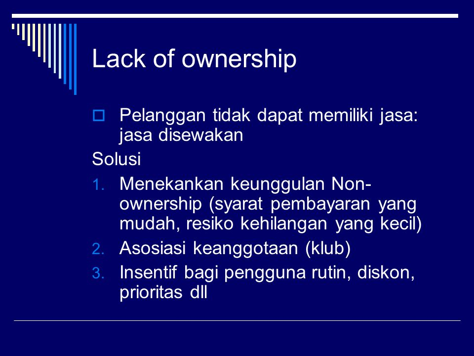 Lack of ownership  Pelanggan tidak dapat memiliki jasa: jasa disewakan Solusi 1. Menekankan keunggulan Non- ownership (syarat pembayaran yang mudah,