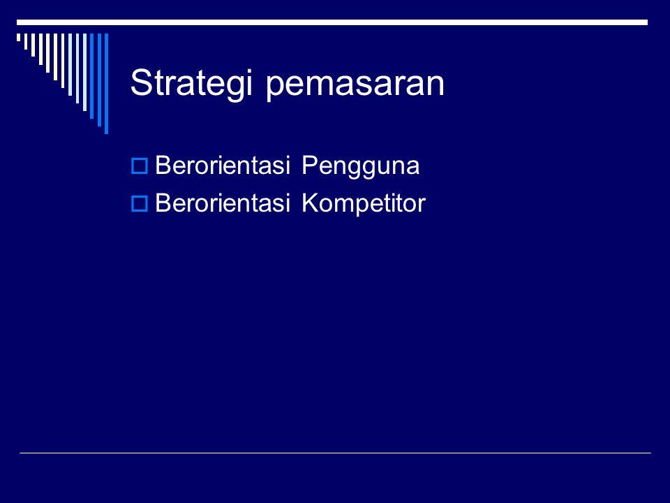 Strategi pemasaran  Berorientasi Pengguna  Berorientasi Kompetitor