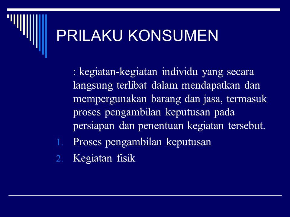 PRILAKU KONSUMEN : kegiatan-kegiatan individu yang secara langsung terlibat dalam mendapatkan dan mempergunakan barang dan jasa, termasuk proses penga