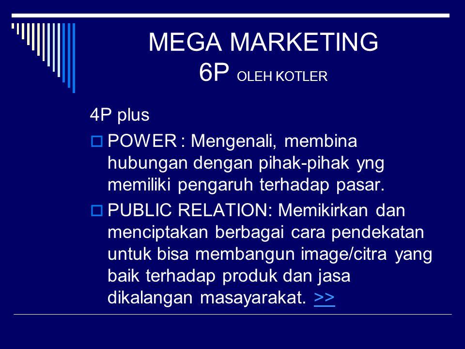 MEGA MARKETING 6P OLEH KOTLER 4P plus  POWER : Mengenali, membina hubungan dengan pihak-pihak yng memiliki pengaruh terhadap pasar.  PUBLIC RELATION