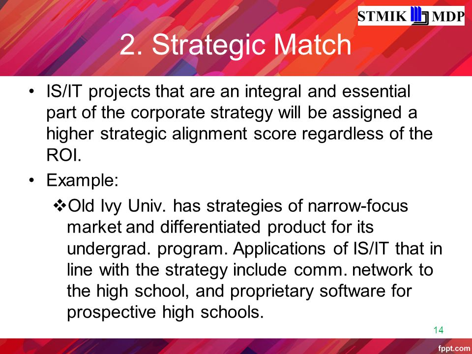 2. Strategic Match IS/IT projects that are an integral and essential part of the corporate strategy will be assigned a higher strategic alignment scor