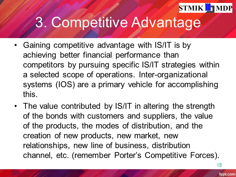 3. Competitive Advantage Gaining competitive advantage with IS/IT is by achieving better financial performance than competitors by pursuing specific I