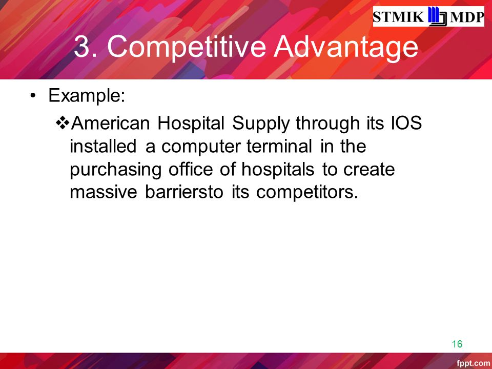 3. Competitive Advantage Example:  American Hospital Supply through its IOS installed a computer terminal in the purchasing office of hospitals to cr