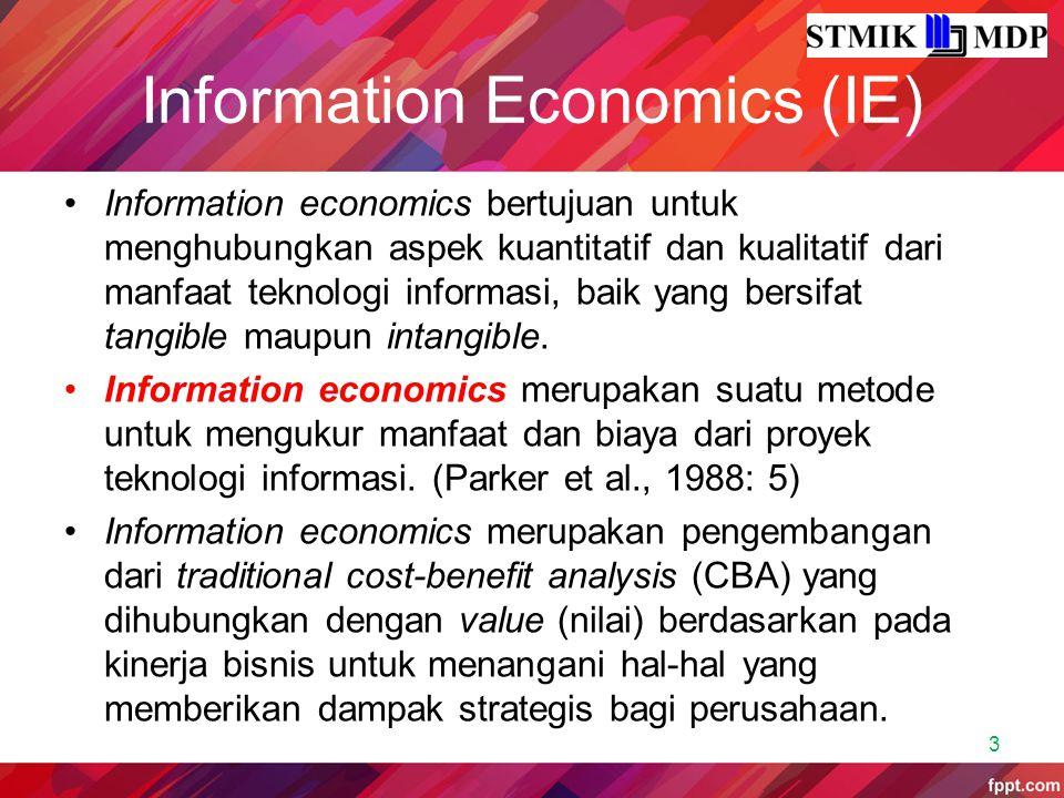 Information Economics (IE) Information economics bertujuan untuk menghubungkan aspek kuantitatif dan kualitatif dari manfaat teknologi informasi, baik