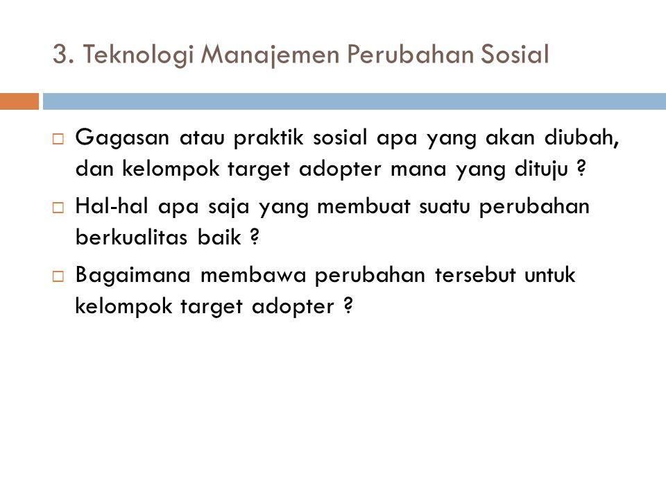 3. Teknologi Manajemen Perubahan Sosial  Gagasan atau praktik sosial apa yang akan diubah, dan kelompok target adopter mana yang dituju ?  Hal-hal a