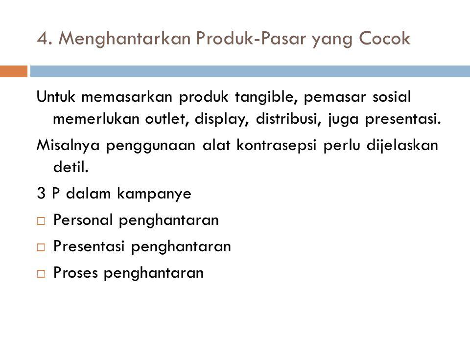 4. Menghantarkan Produk-Pasar yang Cocok Untuk memasarkan produk tangible, pemasar sosial memerlukan outlet, display, distribusi, juga presentasi. Mis