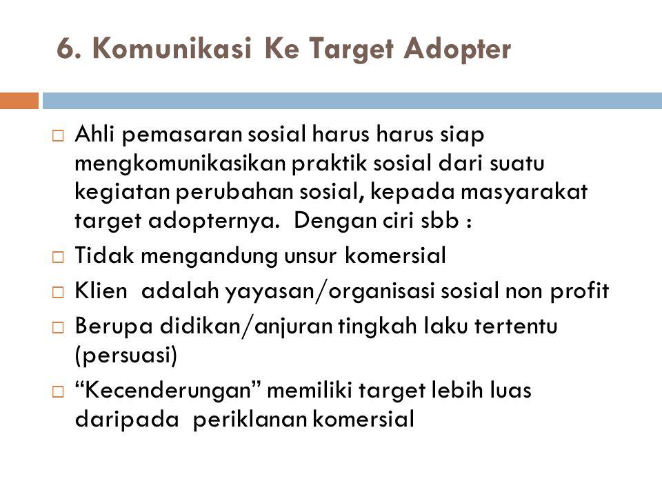 6. Komunikasi Ke Target Adopter  Ahli pemasaran sosial harus harus siap mengkomunikasikan praktik sosial dari suatu kegiatan perubahan sosial, kepada