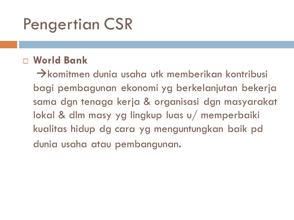 Pengertian CSR  World Bank  komitmen dunia usaha utk memberikan kontribusi bagi pembagunan ekonomi yg berkelanjutan bekerja sama dgn tenaga kerja &