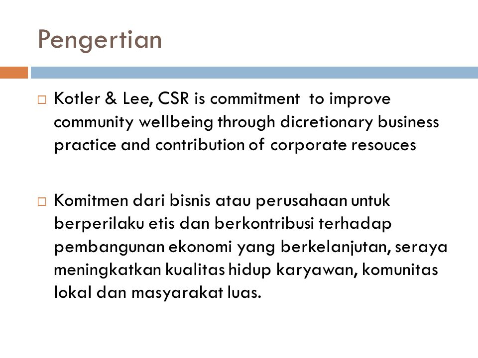 Pengertian  Kotler & Lee, CSR is commitment to improve community wellbeing through dicretionary business practice and contribution of corporate resou