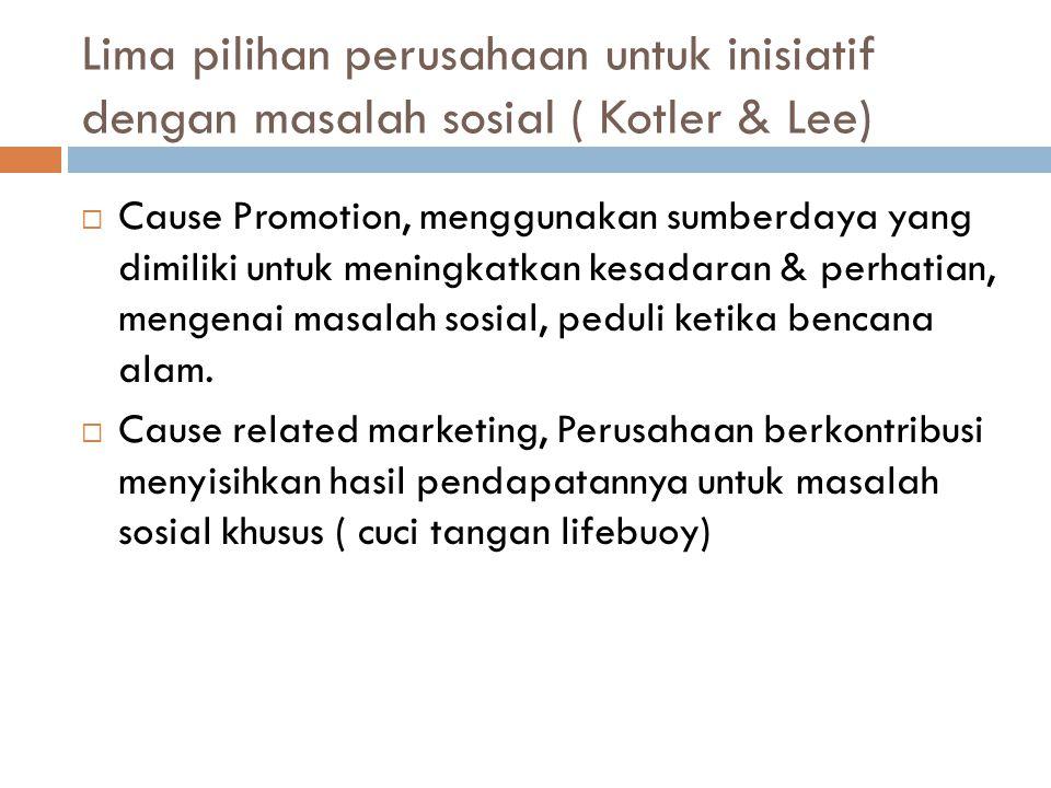 Lima pilihan perusahaan untuk inisiatif dengan masalah sosial ( Kotler & Lee)  Cause Promotion, menggunakan sumberdaya yang dimiliki untuk meningkatk