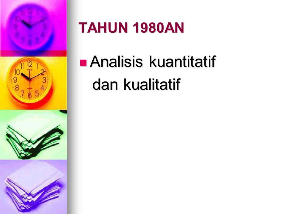 TAHUN 1980AN Analisis kuantitatif Analisis kuantitatif dan kualitatif dan kualitatif